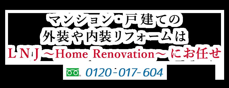 マンション・戸建ての外装や内装リフォームはL N J〜Home Renovation〜にお任せ